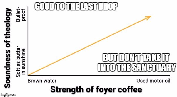 At my church they hammer the leftover coffee into wedges and use them for doorstops | GOOD TO THE LAST DROP BUT DON'T TAKE IT INTO THE SANCTUARY | image tagged in church,coffee,theology | made w/ Imgflip meme maker