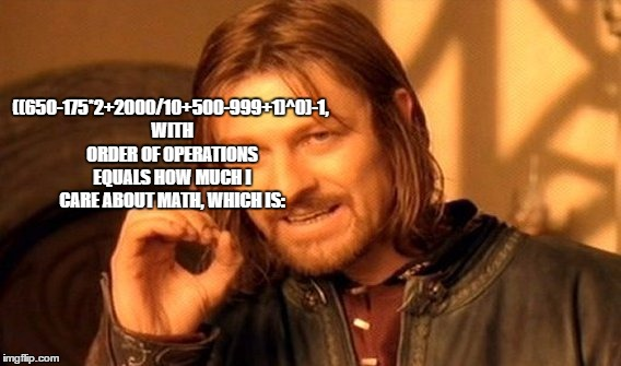 One Does Not Simply Meme | ((650-175*2+2000/10+500-999+1)^0)-1, WITH ORDER OF OPERATIONS EQUALS HOW MUCH I CARE ABOUT MATH, WHICH IS: | image tagged in memes,one does not simply | made w/ Imgflip meme maker