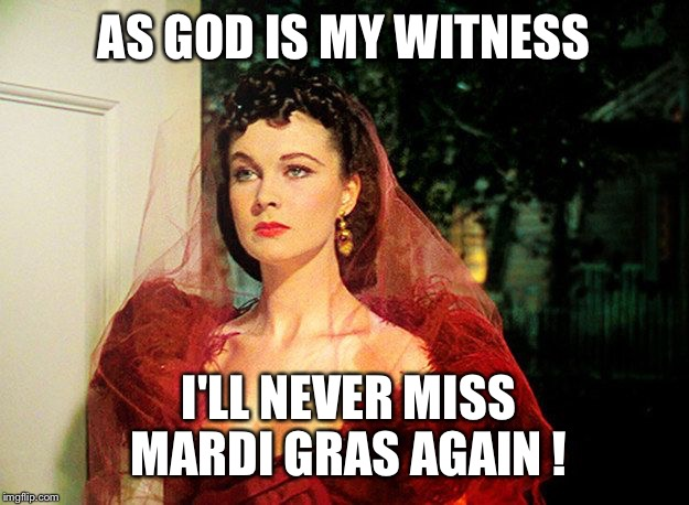 Scarlett O'Hara  |  AS GOD IS MY WITNESS; I'LL NEVER MISS MARDI GRAS AGAIN ! | image tagged in scarlett o'hara | made w/ Imgflip meme maker