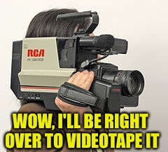 WOW, I'LL BE RIGHT OVER TO VIDEOTAPE IT | made w/ Imgflip meme maker