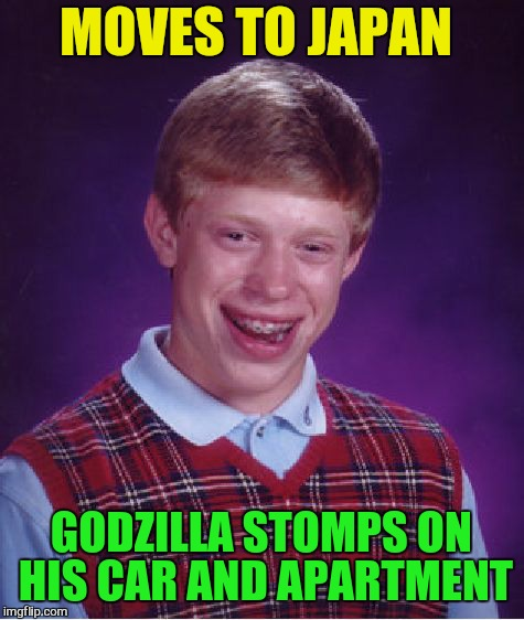 Bad Luck Brian Meme | MOVES TO JAPAN GODZILLA STOMPS ON HIS CAR AND APARTMENT | image tagged in memes,bad luck brian | made w/ Imgflip meme maker