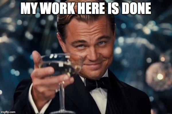 MY WORK HERE IS DONE | image tagged in memes,leonardo dicaprio cheers | made w/ Imgflip meme maker