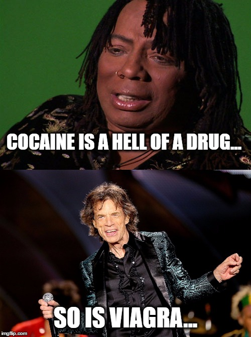 Rick and Mick |  COCAINE IS A HELL OF A DRUG... SO IS VIAGRA... | image tagged in rick james,dancing mick jagger,cocaine is a hell of a drug,viagra,funny because it's true,memes | made w/ Imgflip meme maker