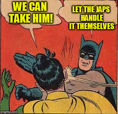 Batman Slapping Robin Meme | WE CAN TAKE HIM! LET THE JAPS HANDLE IT THEMSELVES | image tagged in memes,batman slapping robin | made w/ Imgflip meme maker