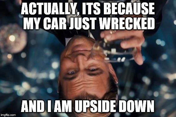 Leonardo Dicaprio Cheers Meme | ACTUALLY, ITS BECAUSE MY CAR JUST WRECKED AND I AM UPSIDE DOWN | image tagged in memes,leonardo dicaprio cheers | made w/ Imgflip meme maker