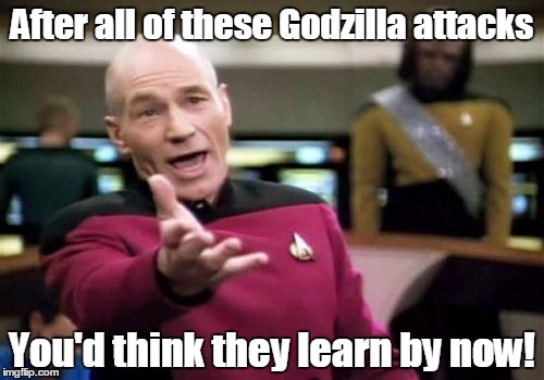 Picard Wtf Meme | After all of these Godzilla attacks You'd think they learn by now! | image tagged in memes,picard wtf | made w/ Imgflip meme maker