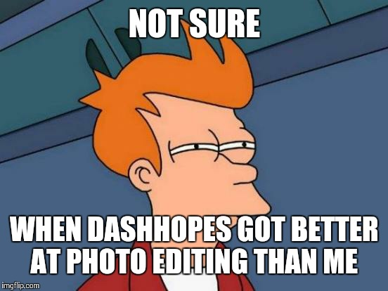 Futurama Fry Meme | NOT SURE WHEN DASHHOPES GOT BETTER AT PHOTO EDITING THAN ME | image tagged in memes,futurama fry | made w/ Imgflip meme maker