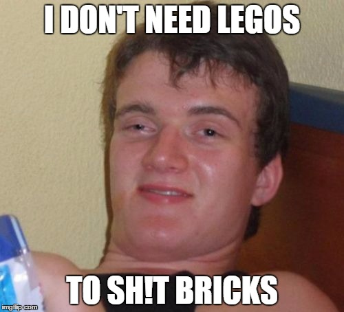 10 Guy Meme | I DON'T NEED LEGOS TO SH!T BRICKS | image tagged in memes,10 guy | made w/ Imgflip meme maker