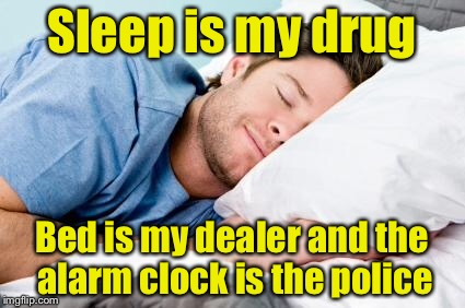 In honor of 420 week | Sleep is my drug Bed is my dealer and the alarm clock is the police | image tagged in sleeping,420,drugs | made w/ Imgflip meme maker