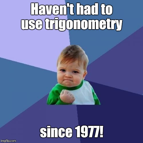 Success Kid Meme | Haven't had to use trigonometry since 1977! | image tagged in memes,success kid | made w/ Imgflip meme maker