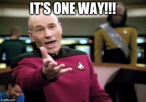 Picard Wtf Meme | IT'S ONE WAY!!! | image tagged in memes,picard wtf | made w/ Imgflip meme maker
