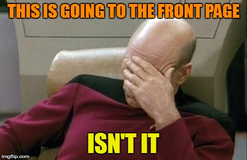 Captain Picard Facepalm Meme | THIS IS GOING TO THE FRONT PAGE ISN'T IT | image tagged in memes,captain picard facepalm | made w/ Imgflip meme maker