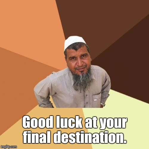 1awhcf.jpg | Good luck at your final destination. | image tagged in 1awhcfjpg | made w/ Imgflip meme maker
