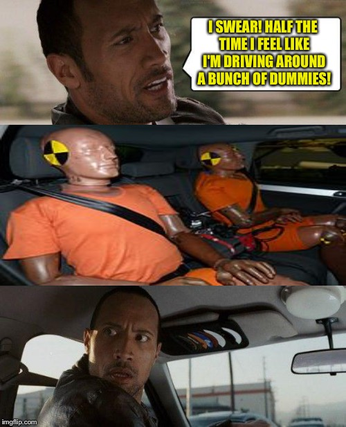 The Rock Driving Meme | I SWEAR! HALF THE TIME I FEEL LIKE I'M DRIVING AROUND A BUNCH OF DUMMIES! | image tagged in memes,the rock driving | made w/ Imgflip meme maker