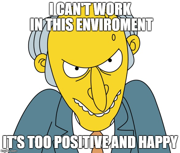 Mr. Burns Look | I CAN'T WORK IN THIS ENVIROMENT IT'S TOO POSITIVE AND HAPPY | image tagged in the simpsons,memes,mr burns,simpsons | made w/ Imgflip meme maker