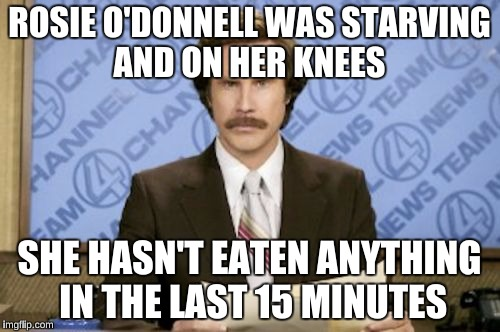 ROSIE O'DONNELL WAS STARVING AND ON HER KNEES SHE HASN'T EATEN ANYTHING IN THE LAST 15 MINUTES | made w/ Imgflip meme maker