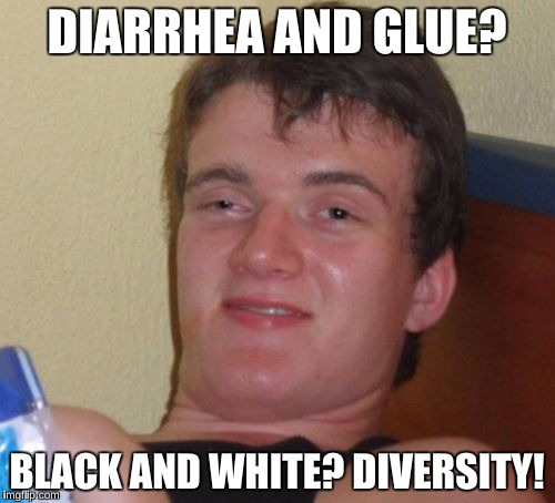 10 Guy Meme | DIARRHEA AND GLUE? BLACK AND WHITE? DIVERSITY! | image tagged in memes,10 guy | made w/ Imgflip meme maker
