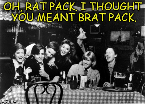 OH, RAT PACK. I THOUGHT YOU MEANT BRAT PACK. | made w/ Imgflip meme maker