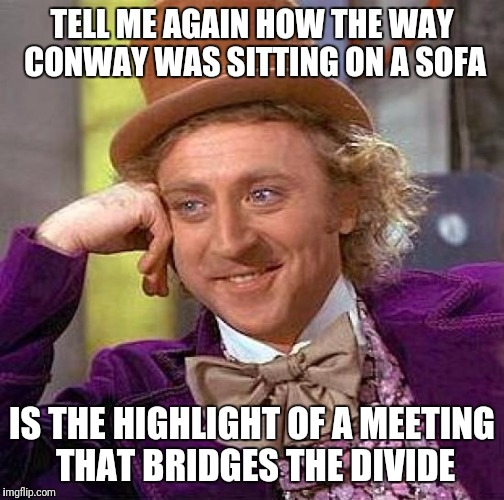 Surely you see what's going on now  | TELL ME AGAIN HOW THE WAY CONWAY WAS SITTING ON A SOFA IS THE HIGHLIGHT OF A MEETING THAT BRIDGES THE DIVIDE | image tagged in memes,creepy condescending wonka,journalism,forest for the trees,unbelievable | made w/ Imgflip meme maker