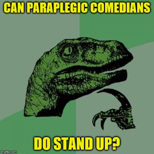 Philosoraptor Meme | CAN PARAPLEGIC COMEDIANS DO STAND UP? | image tagged in memes,philosoraptor | made w/ Imgflip meme maker