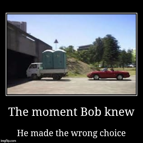 The moment Bob knew | He made the wrong choice | image tagged in funny,demotivationals | made w/ Imgflip demotivational maker