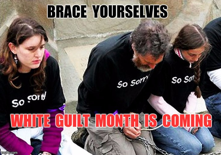 White shaming is coming | BRACE  YOURSELVES WHITE  GUILT  MONTH  IS  COMING | image tagged in white guilt month,white privilege,white,white people,white guilt,shame | made w/ Imgflip meme maker