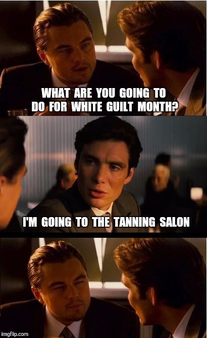 Trigger Alert ... April is white guilt month.  | WHAT  ARE  YOU  GOING  TO  DO  FOR  WHITE  GUILT  MONTH? I'M  GOING  TO  THE  TANNING  SALON | image tagged in memes,inception,white guilt,white,white people,tanning | made w/ Imgflip meme maker