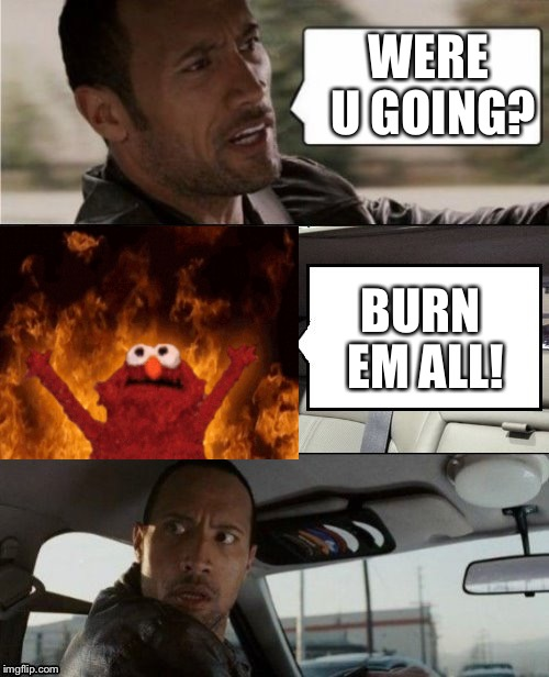 The Rock Driving Blank 2 | WERE U GOING? BURN EM ALL! | image tagged in the rock driving blank 2 | made w/ Imgflip meme maker