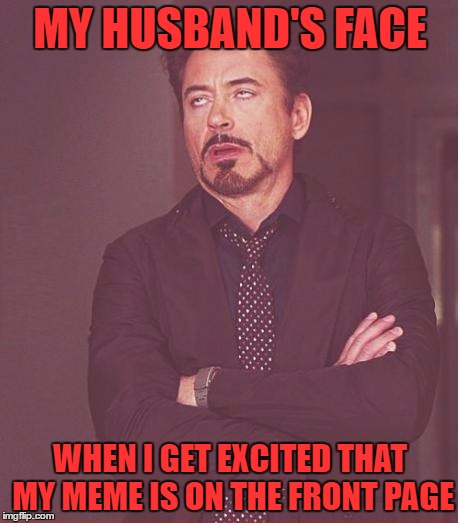 I guess you have to be a memer to understand! | MY HUSBAND'S FACE WHEN I GET EXCITED THAT MY MEME IS ON THE FRONT PAGE | image tagged in memes,face you make robert downey jr | made w/ Imgflip meme maker