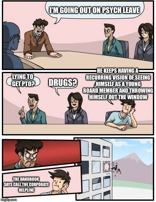 Boardroom Meeting Suggestion Meme | I'M GOING OUT ON PSYCH LEAVE LYING TO GET PTO? DRUGS? HE KEEPS HAVING A RECURRING VISION OF SEEING HIMSELF AS A YOUNG BOARD MEMBER AND THROW | image tagged in memes,boardroom meeting suggestion | made w/ Imgflip meme maker