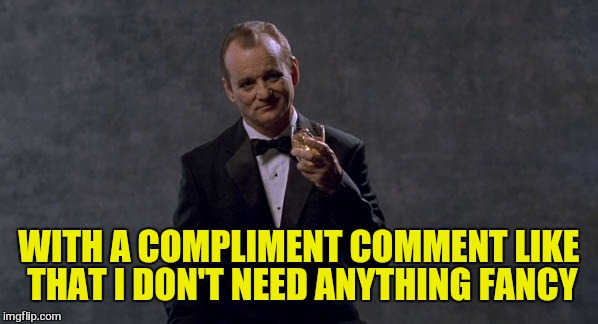 WITH A COMPLIMENT COMMENT LIKE THAT I DON'T NEED ANYTHING FANCY | made w/ Imgflip meme maker