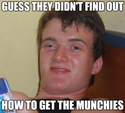 10 Guy Meme | GUESS THEY DIDN'T FIND OUT HOW TO GET THE MUNCHIES | image tagged in memes,10 guy | made w/ Imgflip meme maker