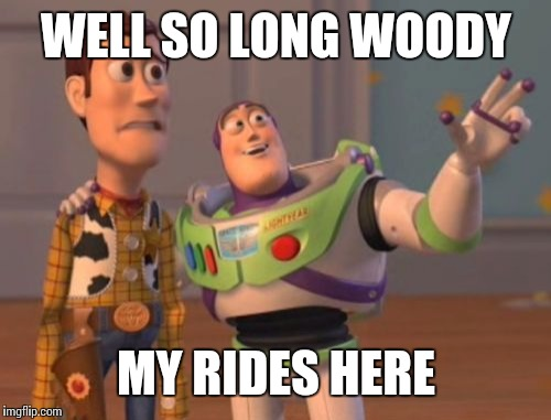 X, X Everywhere Meme | WELL SO LONG WOODY MY RIDES HERE | image tagged in memes,x,x everywhere,x x everywhere | made w/ Imgflip meme maker