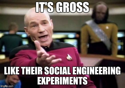 Picard Wtf Meme | IT'S GROSS LIKE THEIR SOCIAL ENGINEERING EXPERIMENTS | image tagged in memes,picard wtf | made w/ Imgflip meme maker