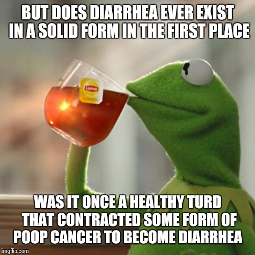 But Thats None Of My Business Meme | BUT DOES DIARRHEA EVER EXIST IN A SOLID FORM IN THE FIRST PLACE WAS IT ONCE A HEALTHY TURD THAT CONTRACTED SOME FORM OF POOP CANCER TO BECOM | image tagged in memes,but thats none of my business,kermit the frog | made w/ Imgflip meme maker