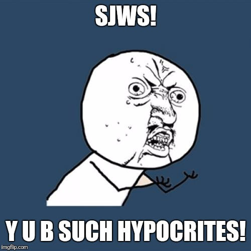 Y U No Meme | SJWS! Y U B SUCH HYPOCRITES! | image tagged in memes,y u no | made w/ Imgflip meme maker