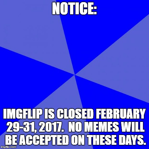 Blank Blue Background | NOTICE: IMGFLIP IS CLOSED FEBRUARY 29-31, 2017.  NO MEMES WILL BE ACCEPTED ON THESE DAYS. | image tagged in memes,blank blue background | made w/ Imgflip meme maker