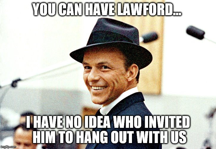 YOU CAN HAVE LAWFORD... I HAVE NO IDEA WHO INVITED HIM TO HANG OUT WITH US | made w/ Imgflip meme maker