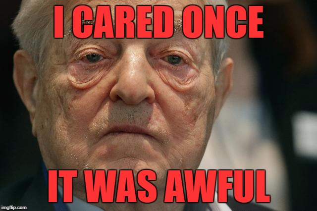 Next Stop - Hell |  I CARED ONCE; IT WAS AWFUL | image tagged in memes,george soros,funny | made w/ Imgflip meme maker