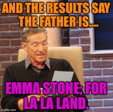 Maury Lie Detector Meme | AND THE RESULTS SAY  THE FATHER IS.... EMMA STONE; FOR LA LA LAND. | image tagged in memes,maury lie detector,funny,movies,bad luck,first world problems | made w/ Imgflip meme maker