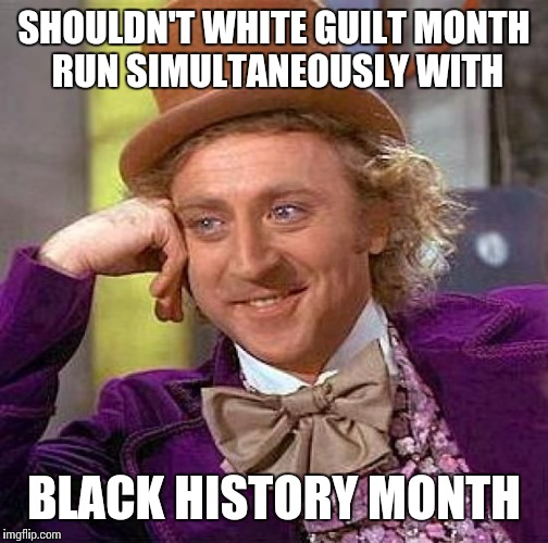 How can you have one without the other | SHOULDN'T WHITE GUILT MONTH RUN SIMULTANEOUSLY WITH BLACK HISTORY MONTH | image tagged in memes | made w/ Imgflip meme maker