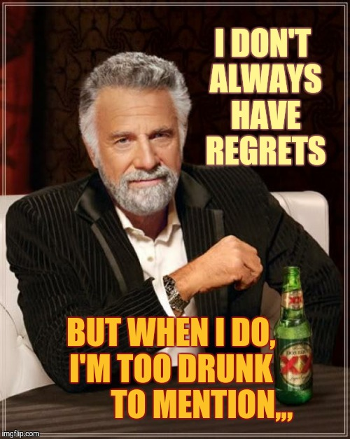 The Most Interesting Man In The World Meme | I DON'T ALWAYS HAVE REGRETS BUT WHEN I DO,    I'M TOO DRUNK             TO MENTION,,, | image tagged in memes,the most interesting man in the world | made w/ Imgflip meme maker
