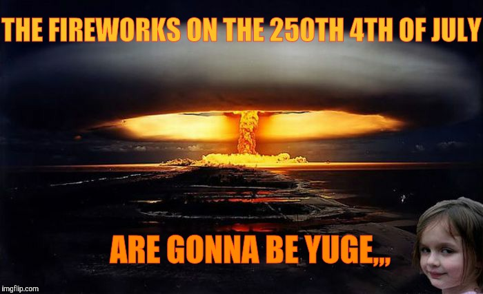 Disaster Girl Nukes 'Em |  THE FIREWORKS ON THE 250TH 4TH OF JULY; ARE GONNA BE YUGE,,, | image tagged in disaster girl nukes 'em | made w/ Imgflip meme maker