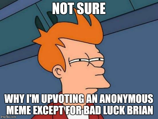 Futurama Fry Meme | NOT SURE WHY I'M UPVOTING AN ANONYMOUS MEME EXCEPT FOR BAD LUCK BRIAN | image tagged in memes,futurama fry | made w/ Imgflip meme maker