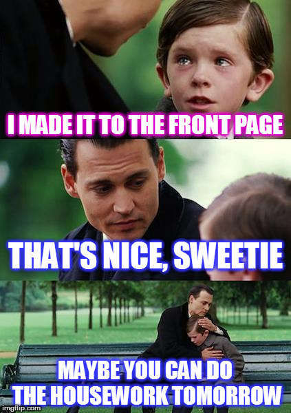Finding Neverland Meme | I MADE IT TO THE FRONT PAGE THAT'S NICE, SWEETIE MAYBE YOU CAN DO THE HOUSEWORK TOMORROW | image tagged in memes,finding neverland | made w/ Imgflip meme maker