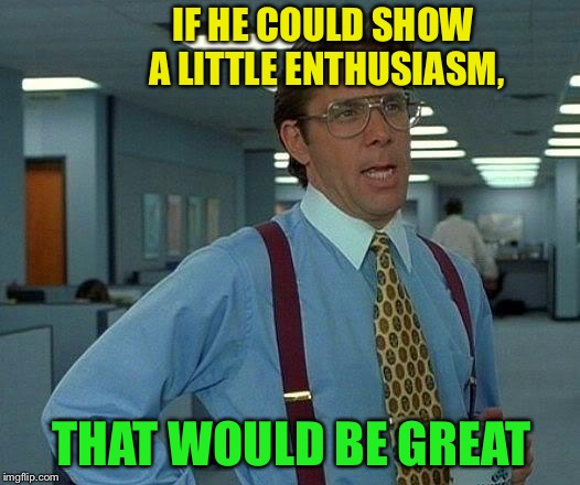 That Would Be Great Meme | IF HE COULD SHOW A LITTLE ENTHUSIASM, THAT WOULD BE GREAT | image tagged in memes,that would be great | made w/ Imgflip meme maker
