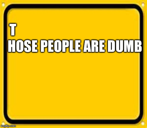T HOSE PEOPLE ARE DUMB | made w/ Imgflip meme maker