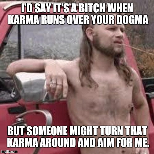 I'D SAY IT'S A B**CH WHEN KARMA RUNS OVER YOUR DOGMA BUT SOMEONE MIGHT TURN THAT KARMA AROUND AND AIM FOR ME. | made w/ Imgflip meme maker