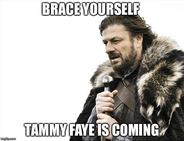 Brace Yourselves X is Coming Meme | BRACE YOURSELF TAMMY FAYE IS COMING | image tagged in memes,brace yourselves x is coming | made w/ Imgflip meme maker