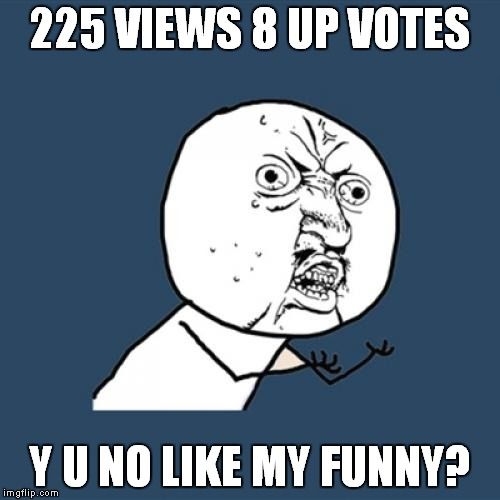 225 VIEWS 8 UP VOTES Y U NO LIKE MY FUNNY? | image tagged in memes,y u no | made w/ Imgflip meme maker